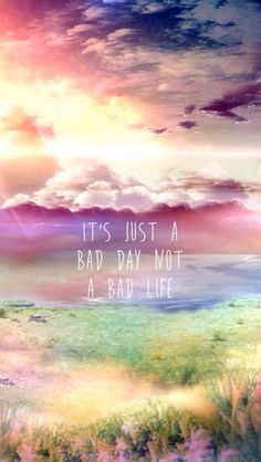 We just have bad days, we don't have bad lives. And our lives are what we choose to make them.