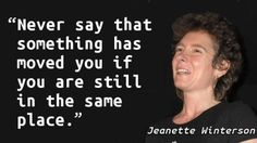 """""""Never say that something has moved you if you are still in the same place."""" — Jeanette Winterson"""