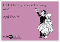 Look, Mommy stopped drinking wine. April Fool's!