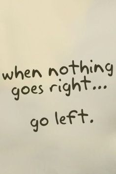 """""""When nothing goes right...go left."""""""