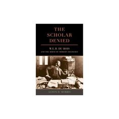 Scholar Denied : W. E. B. Du Bois and the Birth of Modern Sociology (Reprint) (Paperback) (Aldon Morris)