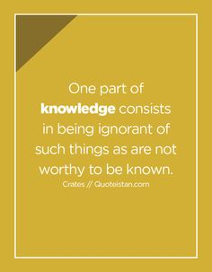 One part of knowledge consists in being ignorant of such things as are not worthy to be known. Knowledge Quotes, Food For Thought, Therapy, Mindfulness, Wisdom, Hacks, Education, Learning, Words