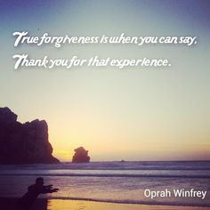"""True forgiveness is when you can say, ""Thank you for that experience."" Oprah Winfrey"