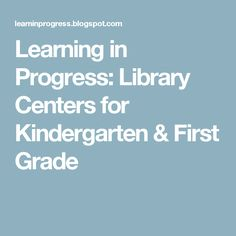 Learning in Progress: Library Centers for Kindergarten & First Grade