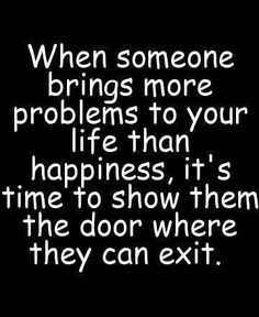 When someone brings more problems to your life than happiness, it's time to show them the door where they can exit.