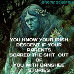 Lol yep. Especially my grandfather! -mewchelle   Also, I must : you're*   irish   folklore   banshee
