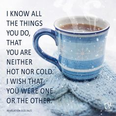 I know all the things you do, that you are neither hot nor cold. I wish that you were one or the other. - Revelation 3:15 NLT Bible