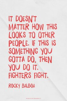 It doesn't matter how this looks to other people. If this is something you gotta do, then you do it. Fighters fight. - Rocky Balboa | Quote Gawker made this with Spoken.ly