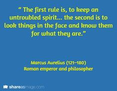 """"""" The first rule is, to keep an untroubled spirit... the second is to look things in the face and know them for what they are.""""    / Marcus Aurelius (121–180)  Roman emperor and philosopher"""