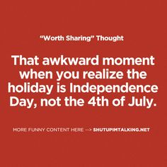That awkward moment when you realize the holiday is Independence Day, not the 4th of July.
