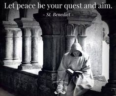 Let peace be your quest and aim - St. Benedict