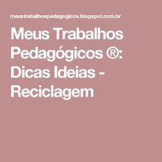 Meus Trabalhos Pedagógicos ®: Dicas Ideias - Reciclagem