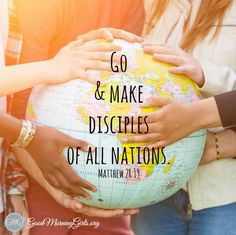 Go! Go home to your children, go next door, go to your workplace, school, church, and into all the world and make disciples!