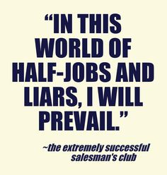 """In this world of half-jobs and liars, I will prevail."" Chris Murray, The Extremely Successful Salesman's Club www.TheESSClub.com"