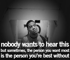Nobody wants to hear this but sometimes the person you want most is the person you're best without