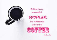 Behind every successful woman is a substantial amount of coffee - Stephanie Piro