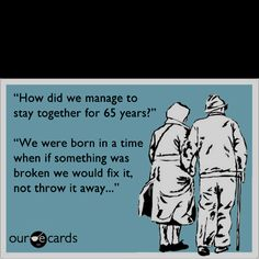 How did we manage to stay together 65 years? We were born in a time where if things broke, we fixed it instead of throwing it away.