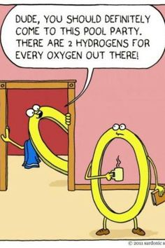Dude you should definitely come to the pool party.  There are two hydrogens for every oxygen out there! #science #geek #joke