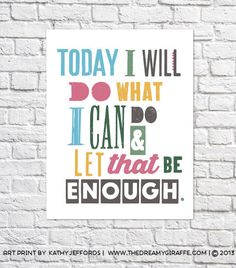 Today I will do what I can do and let that be enough...  Are you an overachiever? The kind of person who beats yourself up a bit because you