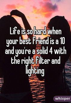 """""""Life is so hard when your best friend is a 10 and you're a solid 4 with the right filter and lighting"""""""