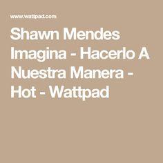 Shawn Mendes Imagina - Hacerlo A Nuestra Manera - Hot - Wattpad
