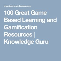 100 Great Game Based Learning and Gamification Resources | Knowledge Guru