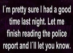 I am pretty sure I had a good time last night. Let me finish reading the police report and I'll let you know.