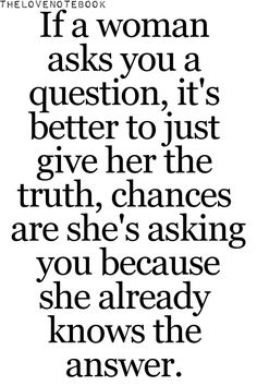 if a woman asks you a question, it's better to just give her the truth, chances are she's asking you because she already knows the answer