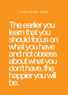 The earlier you learn that you should focus on what you have and not obsess about what you don't have, the happier you will be.