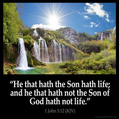 1 John 5:12  He that hath the Son hath life; and he that hath not the Son of God…