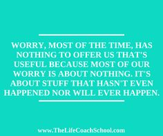 Worry, most of the time, has nothing to offer us that's useful because most of our worry is about nothing. It's about stuff that hasn't even happened nor will ever happen. (Brooke Castillo) | TheLifeCoachSchool.com