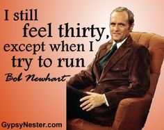 I still feel thirty, except when I try to run. -Bob Newhart. For more great quotes to pin to your friends: http://www.gypsynester.com/funny-inspirational-quotes.htm