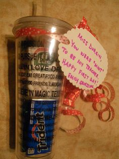 "Fill a cup with all sorts of minty candy (Tic-Tacs, Mentos, Andes, peppermints, gum, Altoids) as a first day gift for my daughter's teacher. The note says, ""You were mint to be my teacher."""