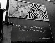 """""""Eat shit, millions of flies can't be wrong."""" - The Economist. An analogy against conformity that can be used in so many situations..."""