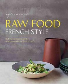 Raw Food French Style: 115 Fresh Recipes from the New Generation of French Chefs