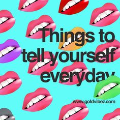 Things To Tell Yourself Everyday.