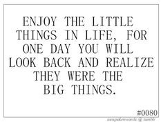 cherish the little things in life.