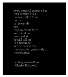 """""""every person, I suppose, has their eccentricities"""" -Charles Bukowski"""