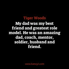 """My dad was my best friend and greatest role model. He was an amazing dad, coach, mentor, soldier, husband and friend."", Tiger Woods"