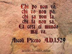 378.Chi po non vo,  chi vo non po,  chi sa non fa,  chi fa non sa,  et così il mondo mal va.  Ascoli Piceno A.D.1529