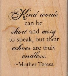 Kind words can be short and easy to speak, but their echoes are truly endless ~ Mother Teresa