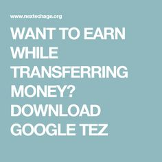WANT TO EARN WHILE TRANSFERRING MONEY? DOWNLOAD GOOGLE TEZ