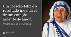 Um coração feliz é o resultado inevitável de um coração ardente de amor. — Madre Teresa de Calcutá