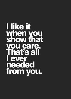 I like it when you show that you care.That's all I ever needed form you.