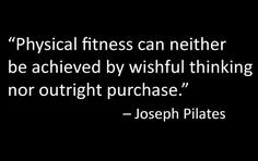 """Physical fitness can neither be achieved by wishful thinking nor outright purchase."" - Joseph Pilates"