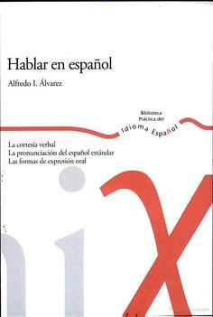 Hablar en español : la cortesía verbal, la pronunciación estándar del español, las formas de expresión oral / Alfredo I. Álvarez