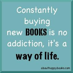 Constantly buying new books is no addiction, it's a way of life.