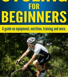 CYCLING FOR BEGINNERS:A guide on equipment, nutrition, training and more.