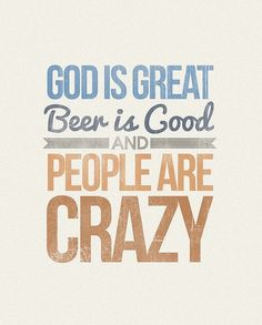 God is good, beer is great, and yup people are crazy! Have u met my family? Lol