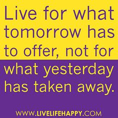 """""""Live for what tomorrow has to offer, not for what yesterday has taken away."""" by deeplifequotes, via Flickr"""